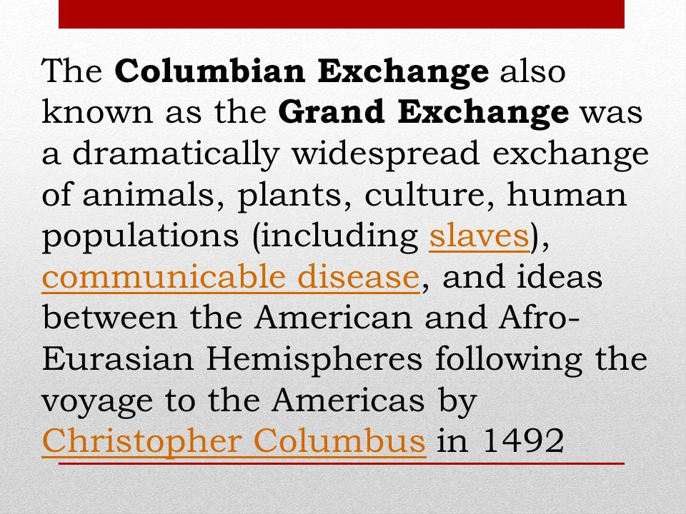The Columbian Exchange also known as the Grand Exchange was a dramatically widespread exchange of animals, plants, culture, human populations (including slaves), communicable disease, and ideas between the American and Afro-Eurasian Hemispheres following the voyage to the Americas by Christopher Columbus in 1492