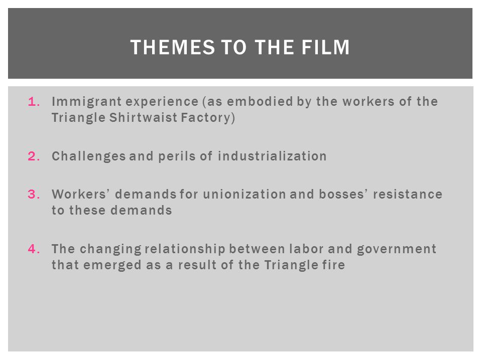 Themes to the film Immigrant experience (as embodied by the workers of the Triangle Shirtwaist Factory)