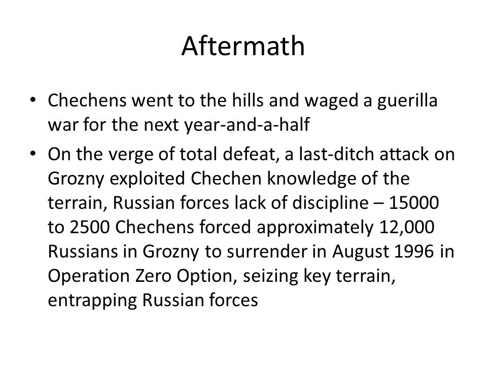 Aftermath Chechens went to the hills and waged a guerilla war for the next year-and-a-half.