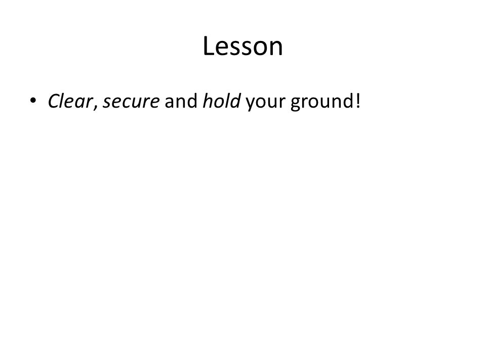 Lesson Clear, secure and hold your ground!