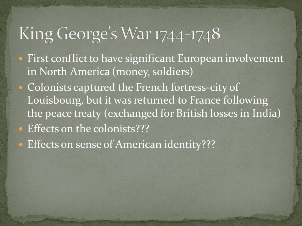 King George's War 1744-1748 First conflict to have significant European involvement in North America (money, soldiers)