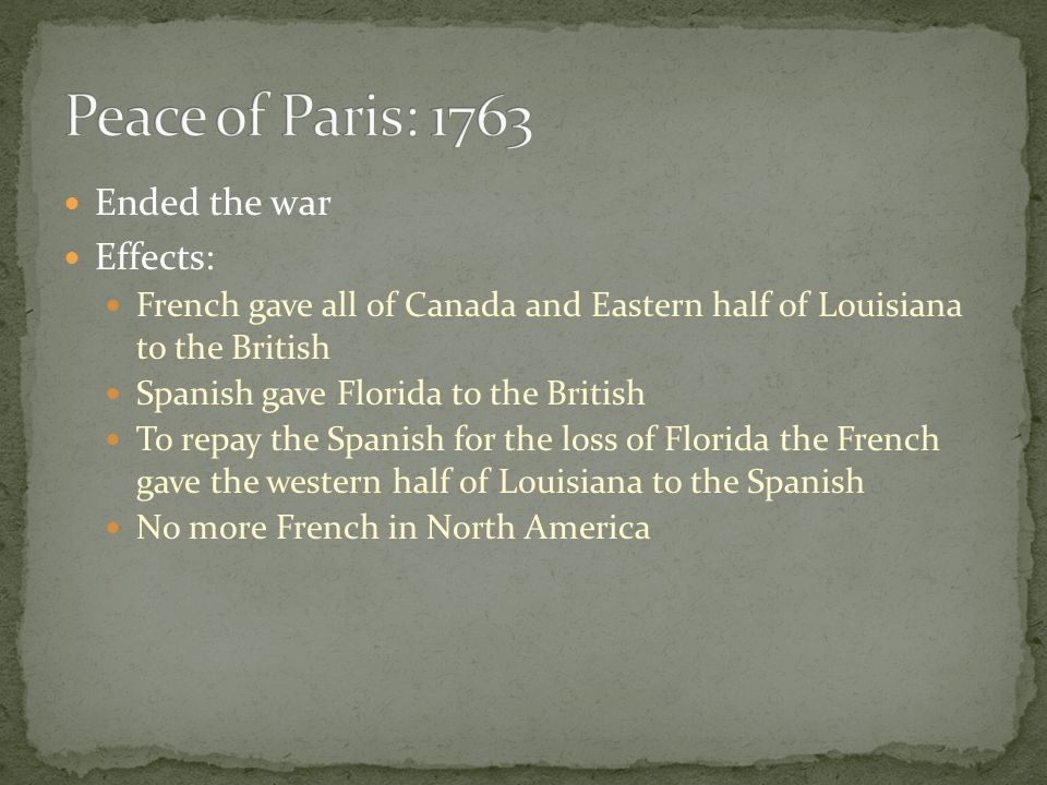 Peace of Paris: 1763 Ended the war Effects: