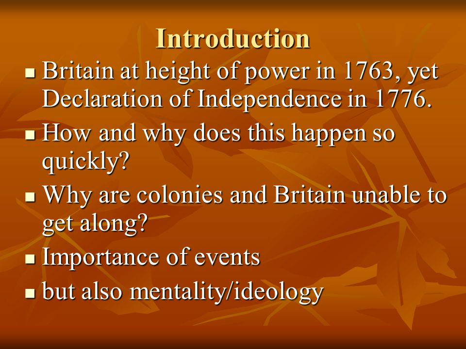 Introduction Britain at height of power in 1763, yet Declaration of Independence in 1776. How and why does this happen so quickly