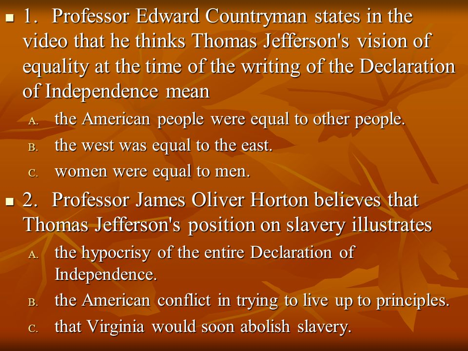 1. Professor Edward Countryman states in the video that he thinks Thomas Jefferson s vision of equality at the time of the writing of the Declaration of Independence mean