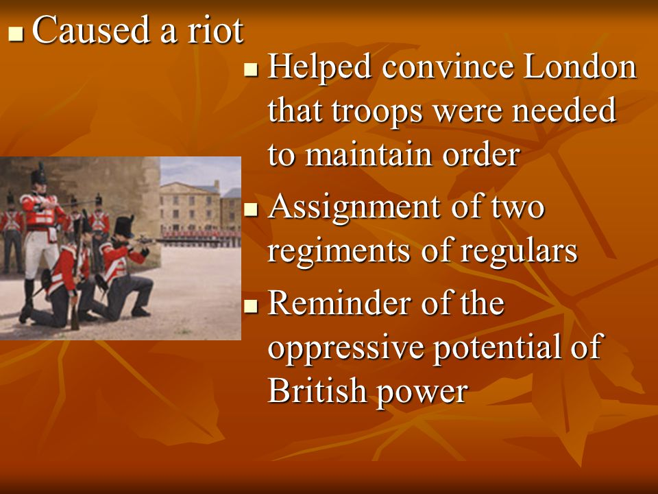 Caused a riot Helped convince London that troops were needed to maintain order. Assignment of two regiments of regulars.