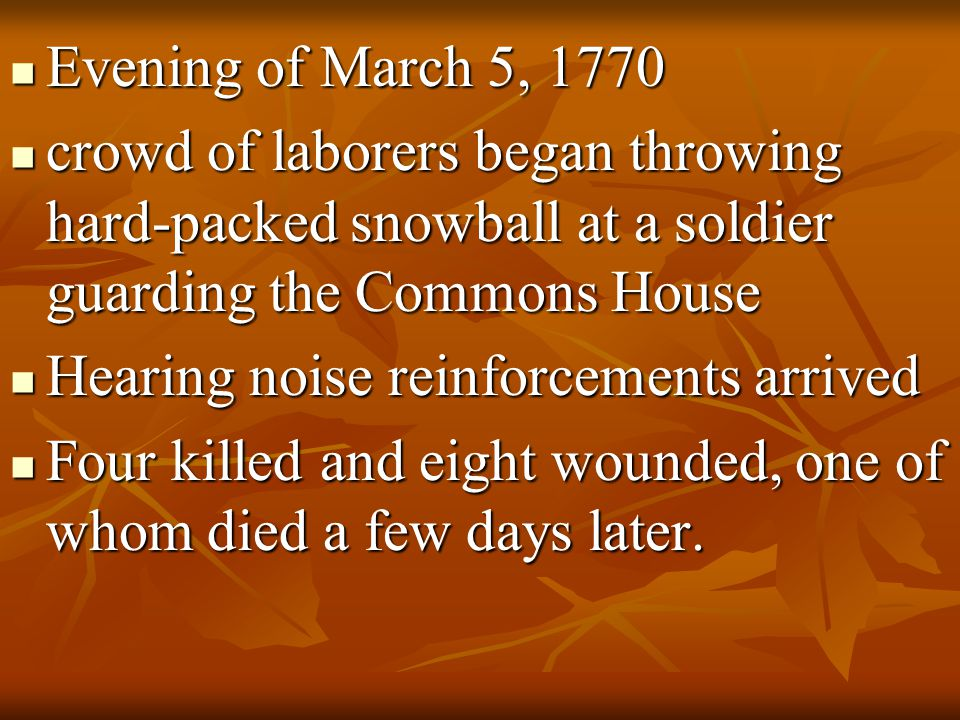Evening of March 5, 1770 crowd of laborers began throwing hard-packed snowball at a soldier guarding the Commons House.
