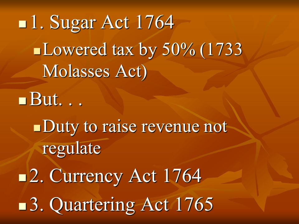 1. Sugar Act 1764 But. . . 2. Currency Act 1764 3. Quartering Act 1765