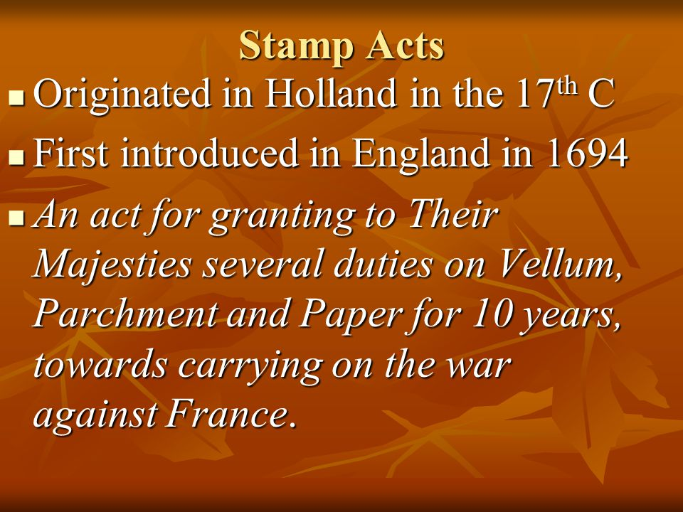 Stamp Acts Originated in Holland in the 17th C. First introduced in England in 1694.
