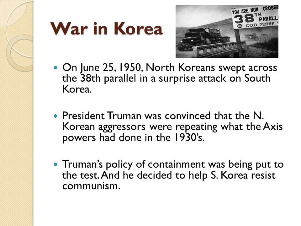 War in Korea On June 25, 1950, North Koreans swept across the 38th parallel in a surprise attack on South Korea.