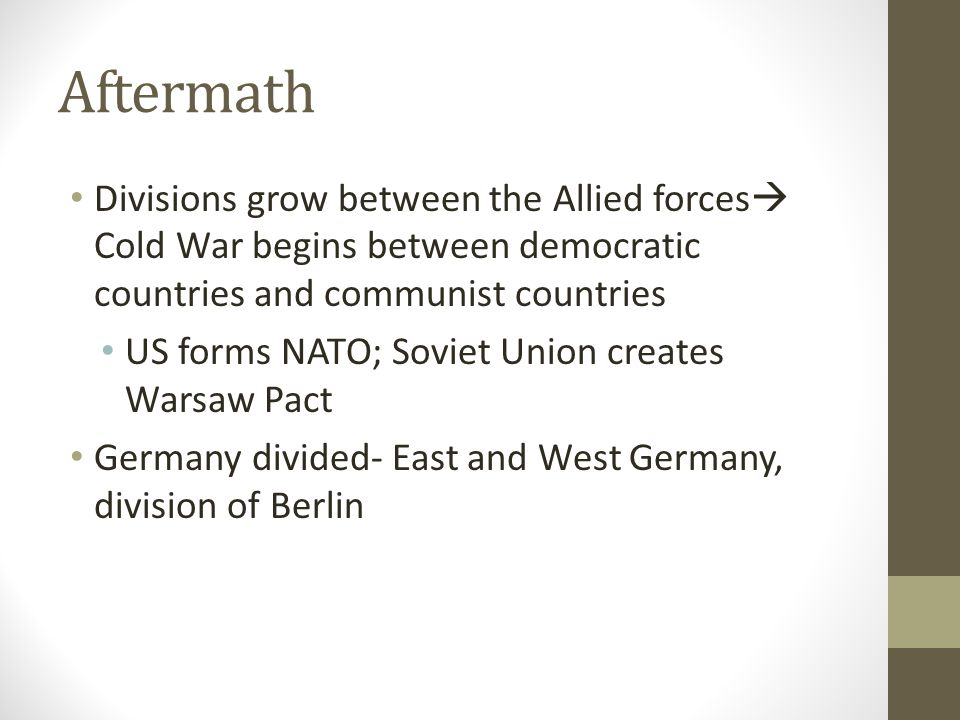 Aftermath Divisions grow between the Allied forces Cold War begins between democratic countries and communist countries.