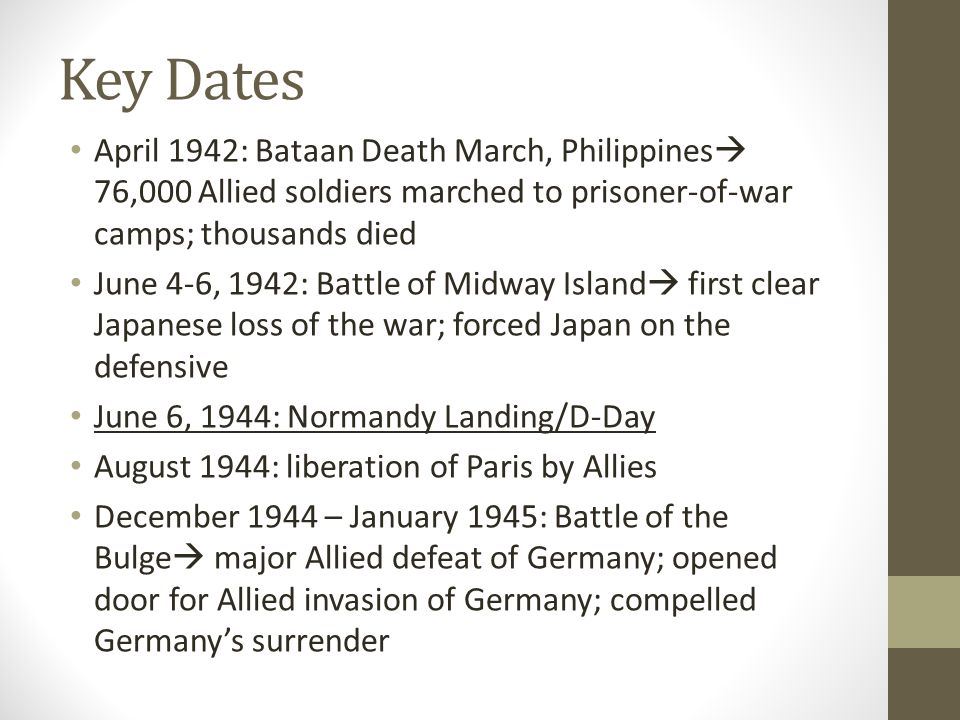 Key Dates April 1942: Bataan Death March, Philippines 76,000 Allied soldiers marched to prisoner-of-war camps; thousands died.