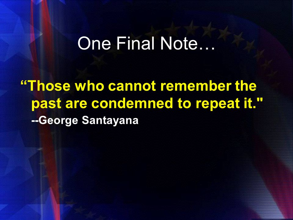 One Final Note… Those who cannot remember the past are condemned to repeat it. --George Santayana