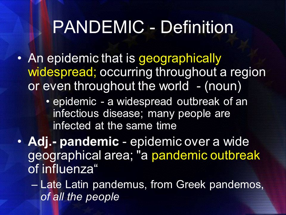 PANDEMIC - Definition An epidemic that is geographically widespread; occurring throughout a region or even throughout the world - (noun)