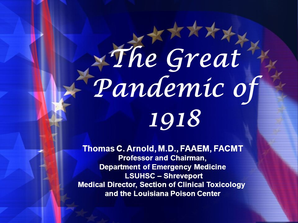 The Great Pandemic of 1918 Thomas C. Arnold, M.D., FAAEM, FACMT