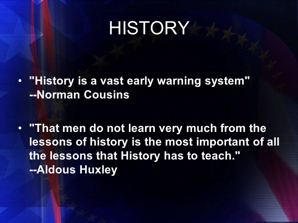 HISTORY History is a vast early warning system --Norman Cousins