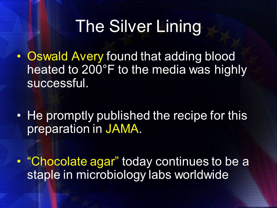 The Silver Lining Oswald Avery found that adding blood heated to 200°F to the media was highly successful.