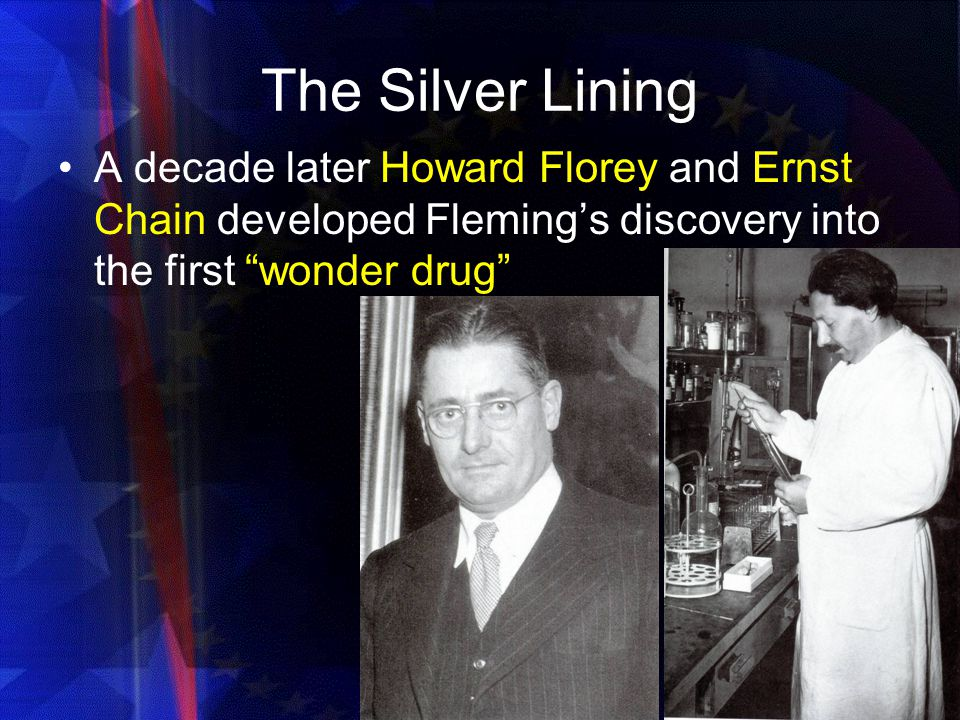 The Silver Lining A decade later Howard Florey and Ernst Chain developed Fleming's discovery into the first wonder drug