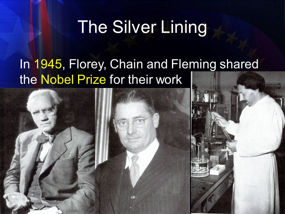 The Silver Lining In 1945, Florey, Chain and Fleming shared the Nobel Prize for their work