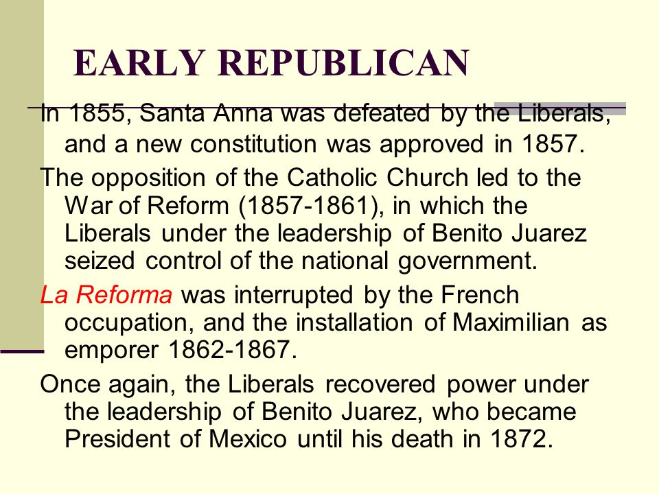 EARLY REPUBLICAN In 1855, Santa Anna was defeated by the Liberals, and a new constitution was approved in 1857.
