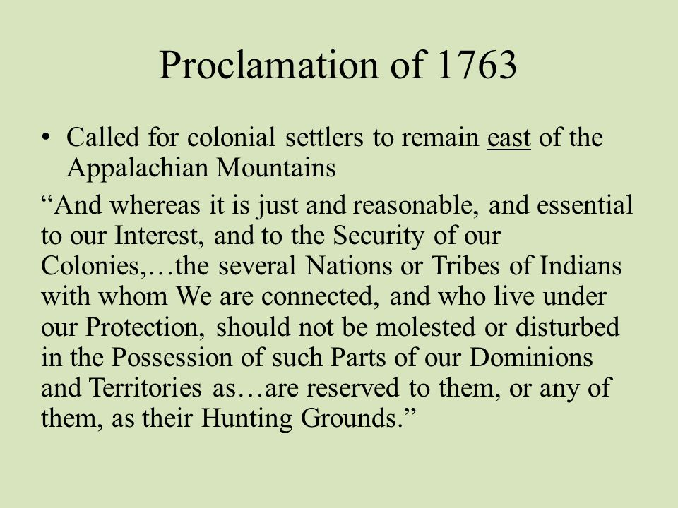 Proclamation of 1763 Called for colonial settlers to remain east of the Appalachian Mountains.
