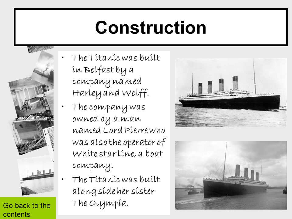 Construction The Titanic was built in Belfast by a company named Harley and Wolff.