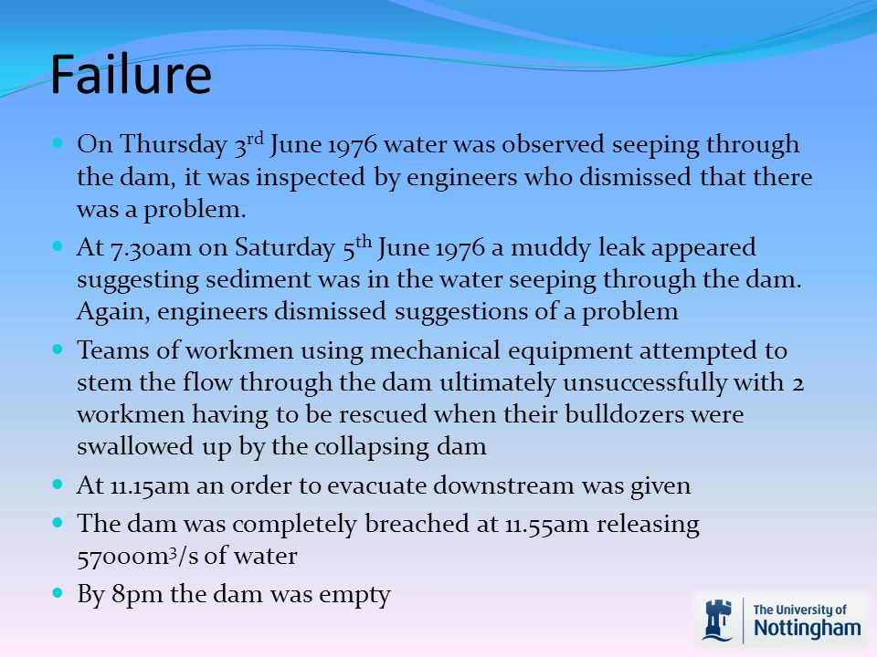 Failure On Thursday 3rd June 1976 water was observed seeping through the dam, it was inspected by engineers who dismissed that there was a problem.