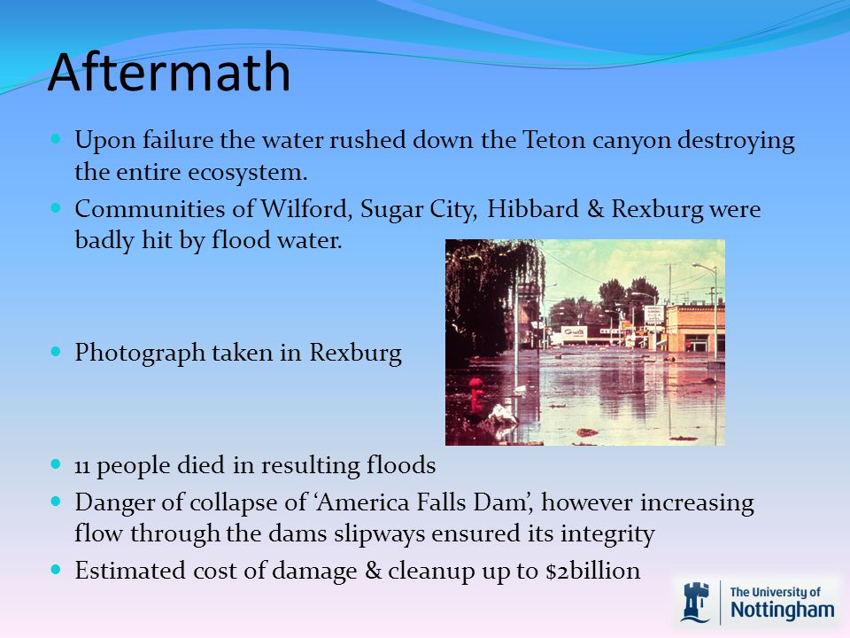 Aftermath Upon failure the water rushed down the Teton canyon destroying the entire ecosystem.
