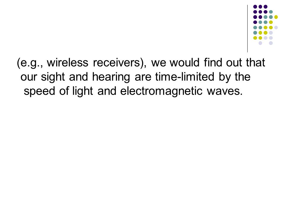 (e.g., wireless receivers), we would find out that our sight and hearing are time-limited by the speed of light and electromagnetic waves.
