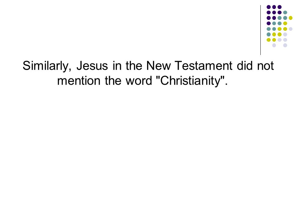 Similarly, Jesus in the New Testament did not mention the word Christianity .