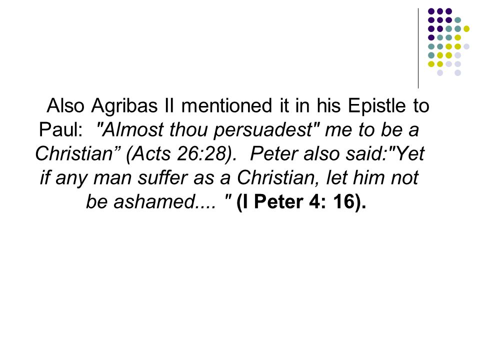 Also Agribas II mentioned it in his Epistle to Paul: Almost thou persuadest me to be a Christian (Acts 26:28).