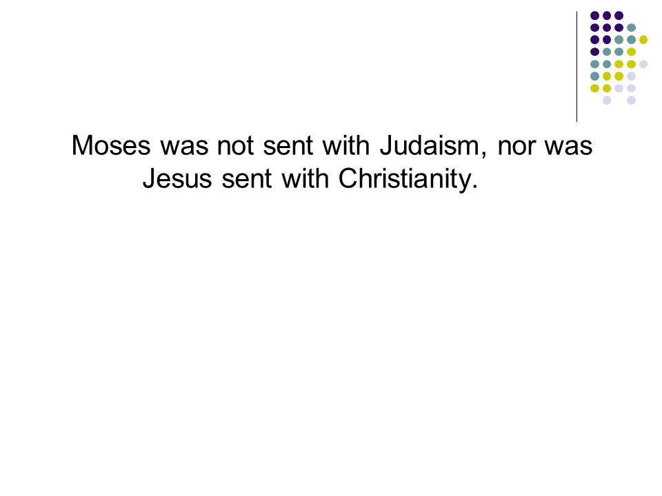 Moses was not sent with Judaism, nor was Jesus sent with Christianity.