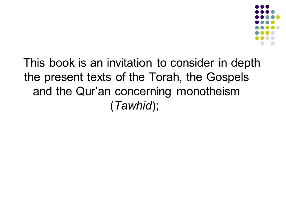 This book is an invitation to consider in depth the present texts of the Torah, the Gospels and the Qur'an concerning monotheism (Tawhid);