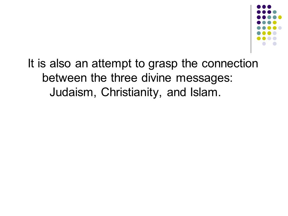 It is also an attempt to grasp the connection between the three divine messages: Judaism, Christianity, and Islam.