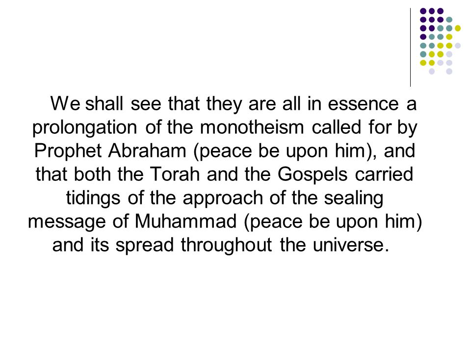 We shall see that they are all in essence a prolongation of the monotheism called for by Prophet Abraham (peace be upon him), and that both the Torah and the Gospels carried tidings of the approach of the sealing message of Muhammad (peace be upon him) and its spread throughout the universe.