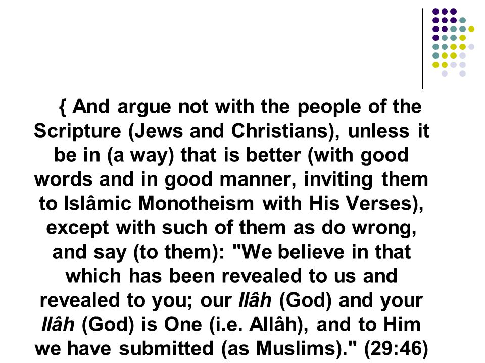 { And argue not with the people of the Scripture (Jews and Christians), unless it be in (a way) that is better (with good words and in good manner, inviting them to Islâmic Monotheism with His Verses), except with such of them as do wrong, and say (to them): We believe in that which has been revealed to us and revealed to you; our Ilâh (God) and your Ilâh (God) is One (i.e.