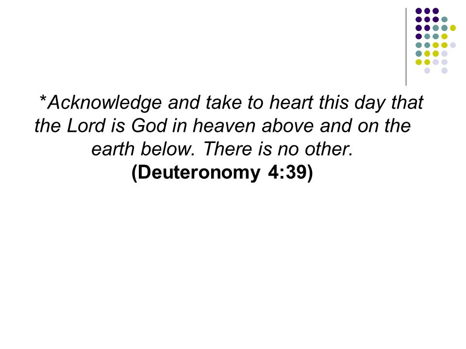 *Acknowledge and take to heart this day that the Lord is God in heaven above and on the earth below.