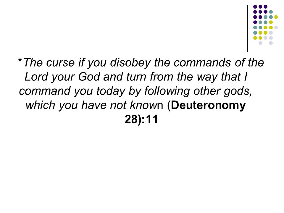 *The curse if you disobey the commands of the Lord your God and turn from the way that I command you today by following other gods, which you have not known (Deuteronomy 11:28)