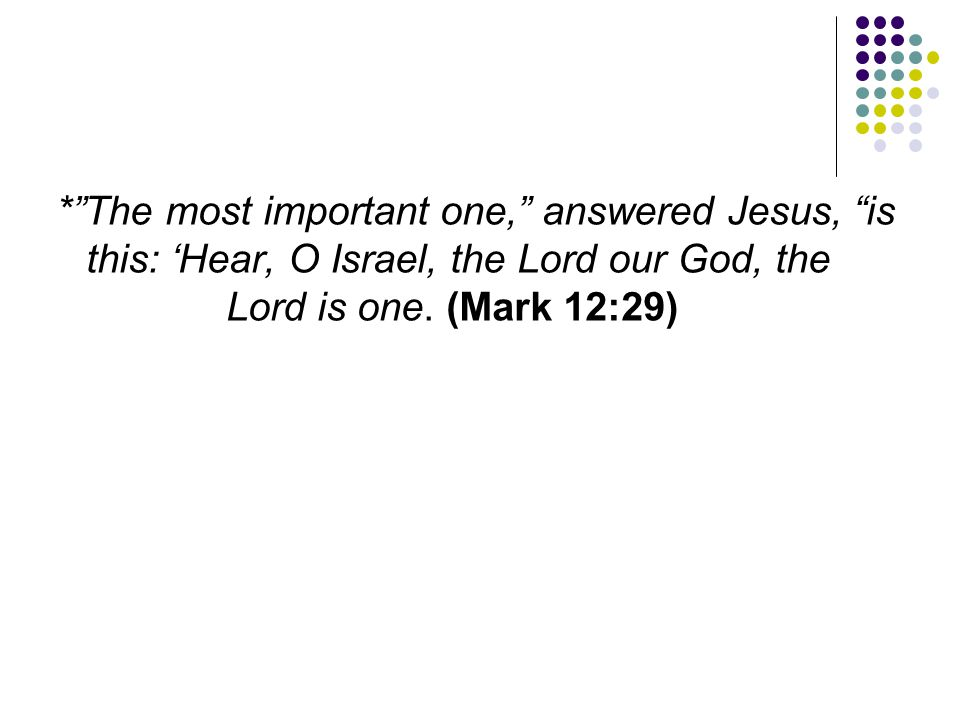 * The most important one, answered Jesus, is this: 'Hear, O Israel, the Lord our God, the Lord is one.