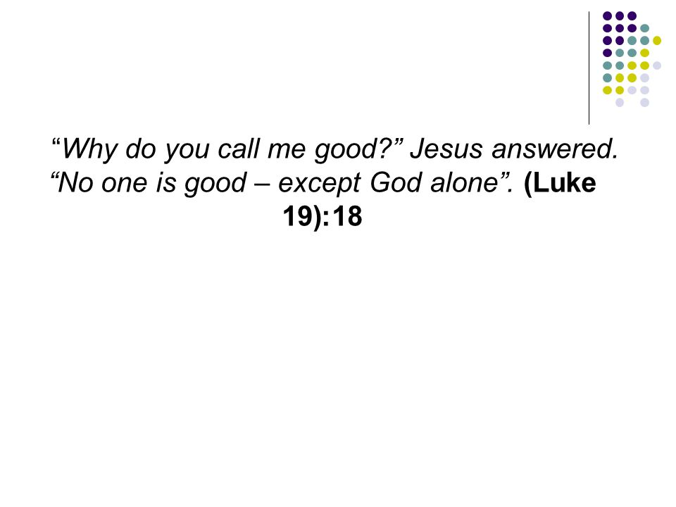 Why do you call me good. Jesus answered