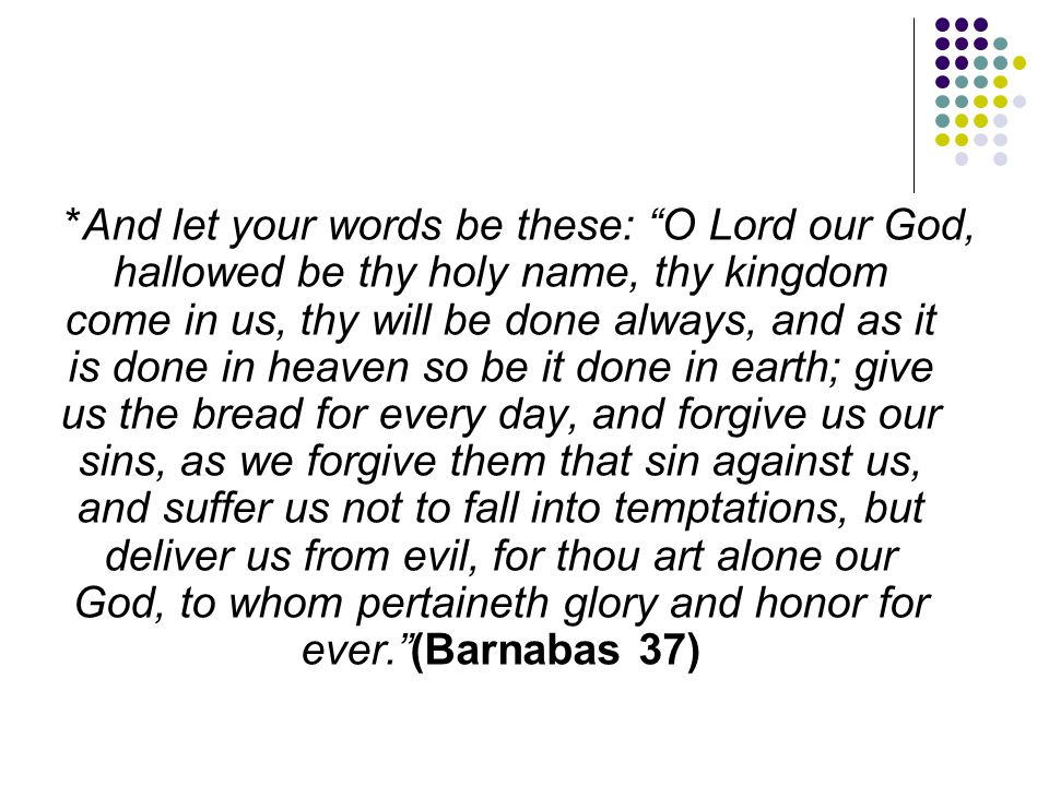 *And let your words be these: O Lord our God, hallowed be thy holy name, thy kingdom come in us, thy will be done always, and as it is done in heaven so be it done in earth; give us the bread for every day, and forgive us our sins, as we forgive them that sin against us, and suffer us not to fall into temptations, but deliver us from evil, for thou art alone our God, to whom pertaineth glory and honor for ever. (Barnabas 37)