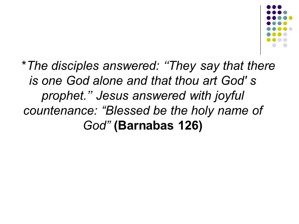 *The disciples answered: ''They say that there is one God alone and that thou art God s prophet.'' Jesus answered with joyful countenance: Blessed be the holy name of God (Barnabas 126)