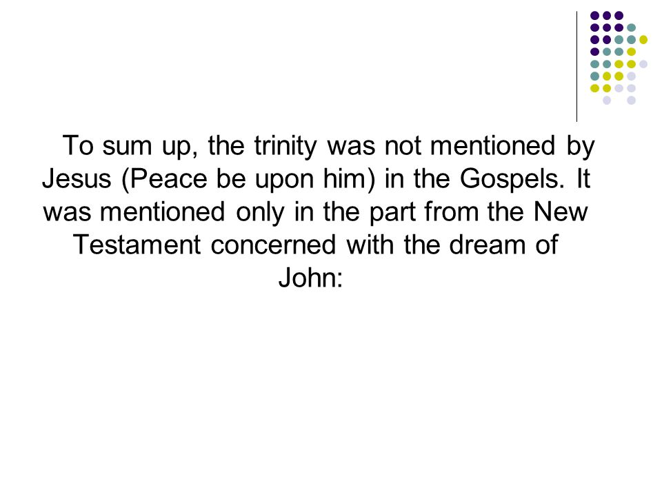 To sum up, the trinity was not mentioned by Jesus (Peace be upon him) in the Gospels.