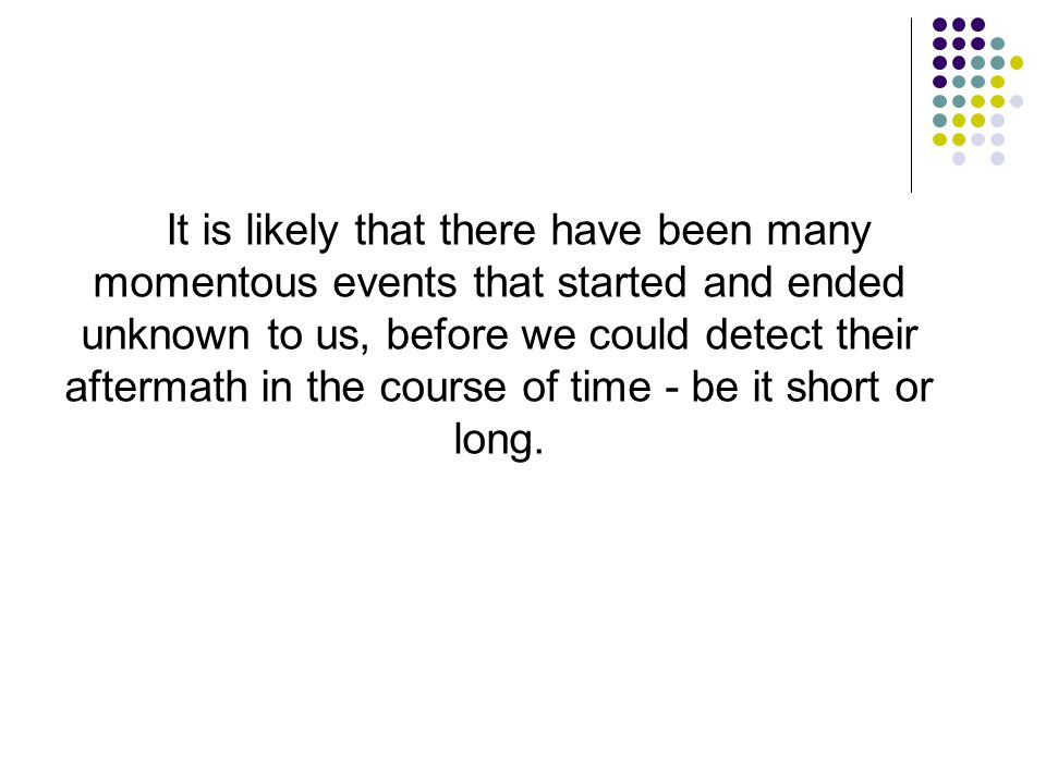 It is likely that there have been many momentous events that started and ended unknown to us, before we could detect their aftermath in the course of time - be it short or long.