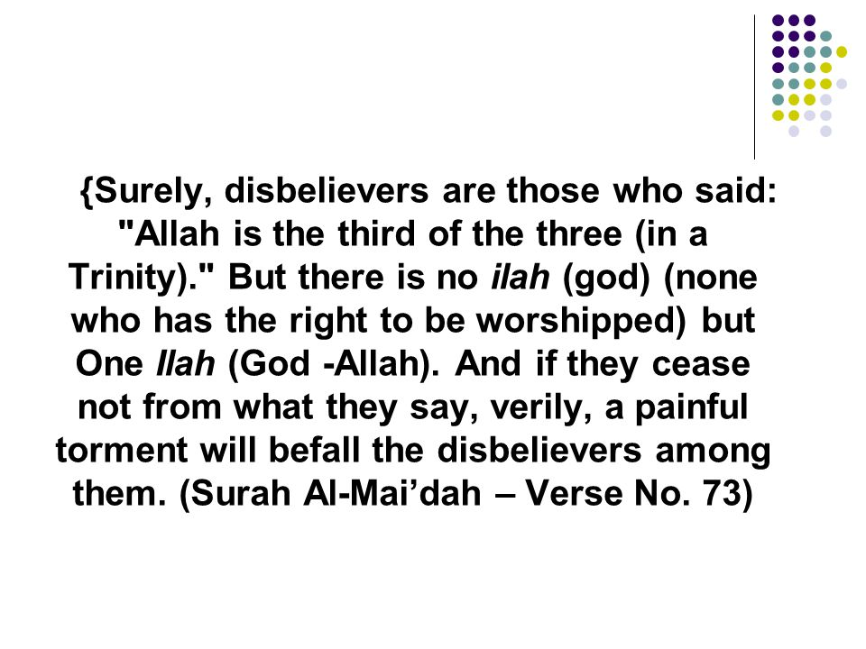 {Surely, disbelievers are those who said: Allah is the third of the three (in a Trinity). But there is no ilah (god) (none who has the right to be worshipped) but One Ilah (God -Allah). And if they cease not from what they say, verily, a painful torment will befall the disbelievers among them.