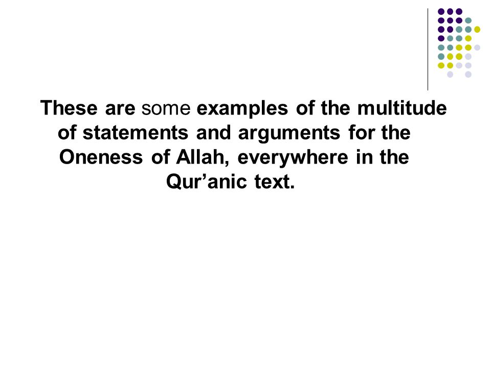 These are some examples of the multitude of statements and arguments for the Oneness of Allah, everywhere in the Qur'anic text.