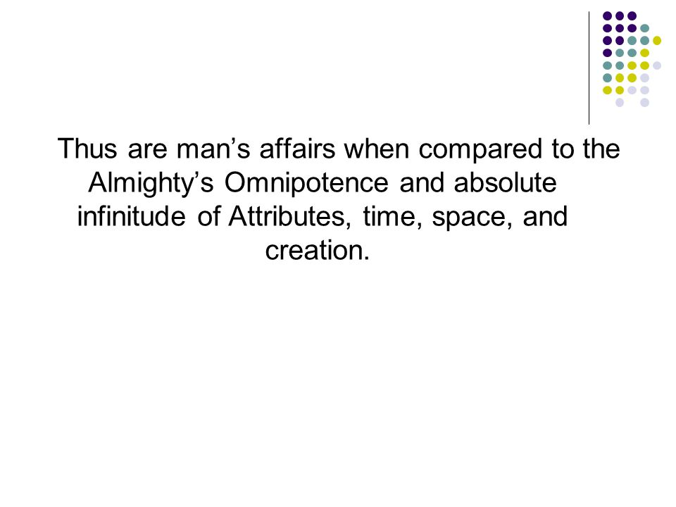 Thus are man's affairs when compared to the Almighty's Omnipotence and absolute infinitude of Attributes, time, space, and creation.