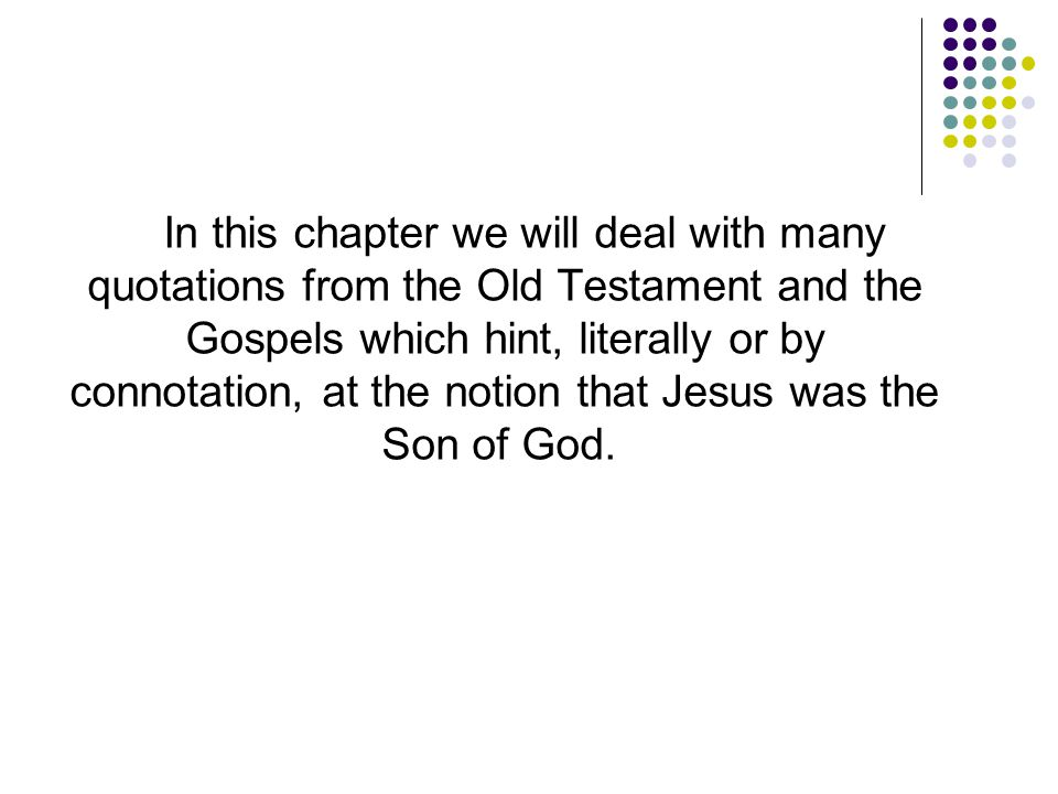 In this chapter we will deal with many quotations from the Old Testament and the Gospels which hint, literally or by connotation, at the notion that Jesus was the Son of God.