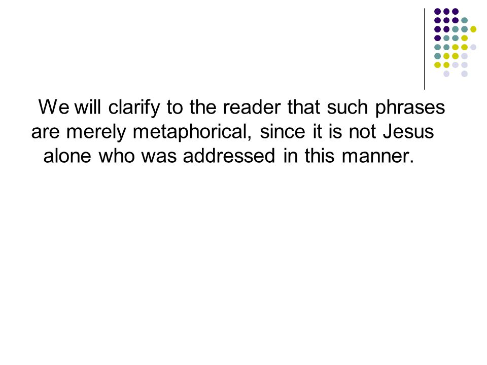 We will clarify to the reader that such phrases are merely metaphorical, since it is not Jesus alone who was addressed in this manner.