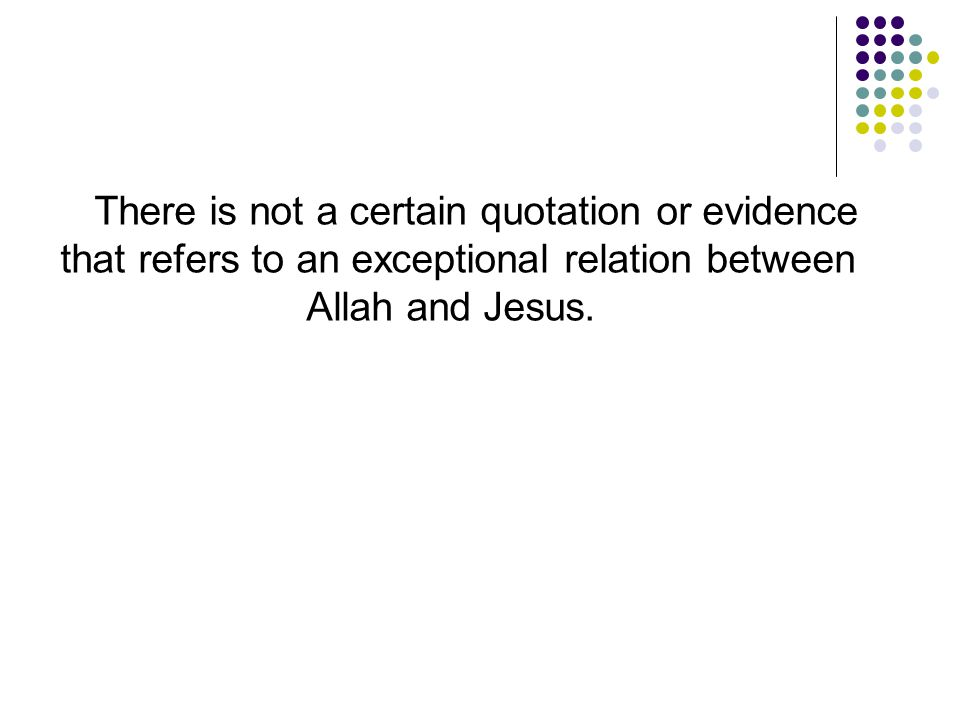There is not a certain quotation or evidence that refers to an exceptional relation between Allah and Jesus.
