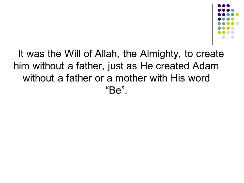 It was the Will of Allah, the Almighty, to create him without a father, just as He created Adam without a father or a mother with His word Be .